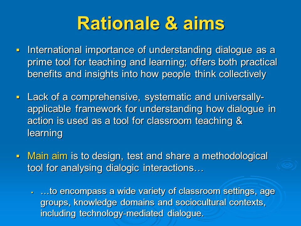 Rationale & aims  International importance of understanding dialogue as a prime tool for teaching and learning; offers both practical benefits and insights into how people think collectively  Lack of a comprehensive, systematic and universally- applicable framework for understanding how dialogue in action is used as a tool for classroom teaching & learning  Main aim is to design, test and share a methodological tool for analysing dialogic interactions…  …to encompass a wide variety of classroom settings, age groups, knowledge domains and sociocultural contexts, including technology-mediated dialogue.