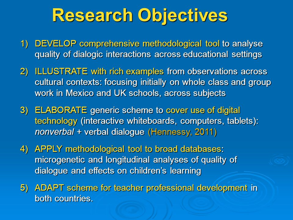 1)DEVELOP comprehensive methodological tool to analyse quality of dialogic interactions across educational settings 2)ILLUSTRATE with rich examples from observations across cultural contexts: focusing initially on whole class and group work in Mexico and UK schools, across subjects 3)ELABORATE generic scheme to cover use of digital technology (interactive whiteboards, computers, tablets): nonverbal + verbal dialogue (Hennessy, 2011) 4)APPLY methodological tool to broad databases: microgenetic and longitudinal analyses of quality of dialogue and effects on children's learning 5)ADAPT scheme for teacher professional development in both countries.
