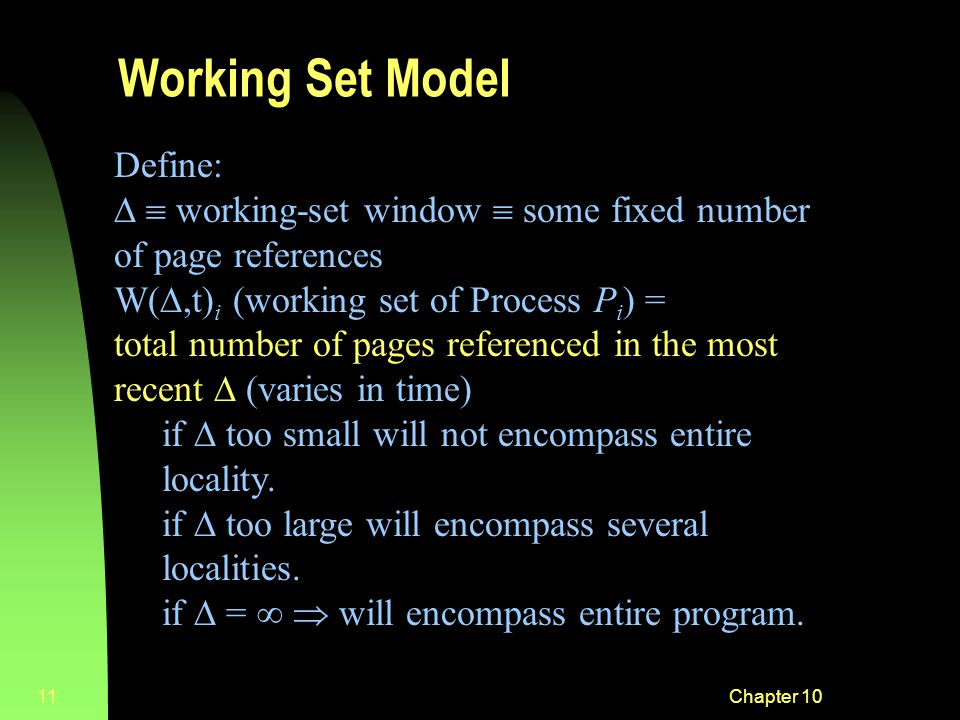 Chapter 1011 Working Set Model Define:   working-set window  some fixed number of page references W( ,t) i (working set of Process P i ) = total number of pages referenced in the most recent  (varies in time) if  too small will not encompass entire locality.