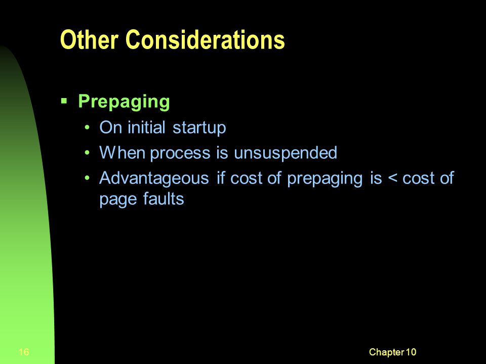 Chapter 1016 Other Considerations  Prepaging On initial startup When process is unsuspended Advantageous if cost of prepaging is < cost of page faults