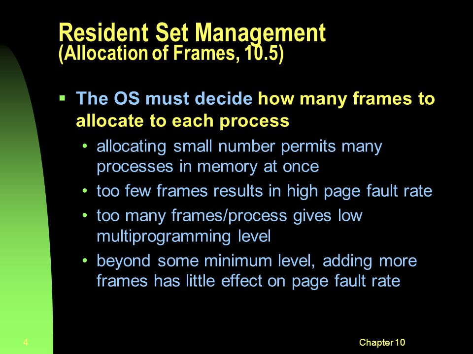Chapter 104 Resident Set Management (Allocation of Frames, 10.5)  The OS must decide how many frames to allocate to each process allocating small number permits many processes in memory at once too few frames results in high page fault rate too many frames/process gives low multiprogramming level beyond some minimum level, adding more frames has little effect on page fault rate
