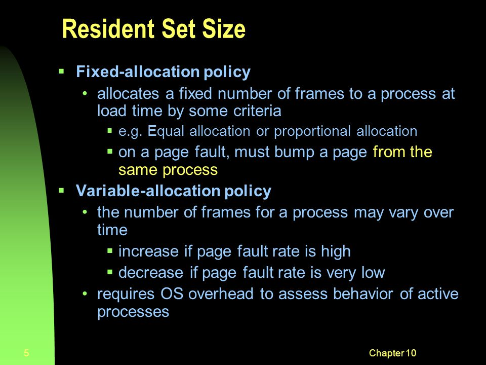 Chapter 105 Resident Set Size  Fixed-allocation policy allocates a fixed number of frames to a process at load time by some criteria  e.g.