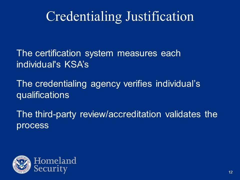 12 Credentialing Justification The certification system measures each individual s KSA's The credentialing agency verifies individual's qualifications The third-party review/accreditation validates the process