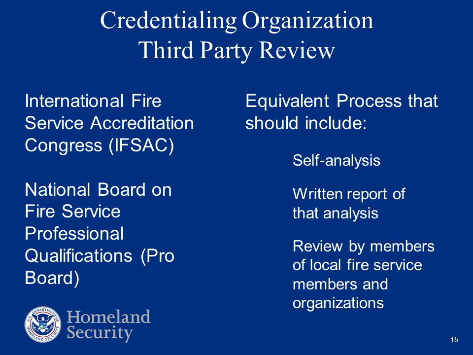 15 Credentialing Organization Third Party Review Equivalent Process that should include: Self-analysis Written report of that analysis Review by members of local fire service members and organizations International Fire Service Accreditation Congress (IFSAC) National Board on Fire Service Professional Qualifications (Pro Board)
