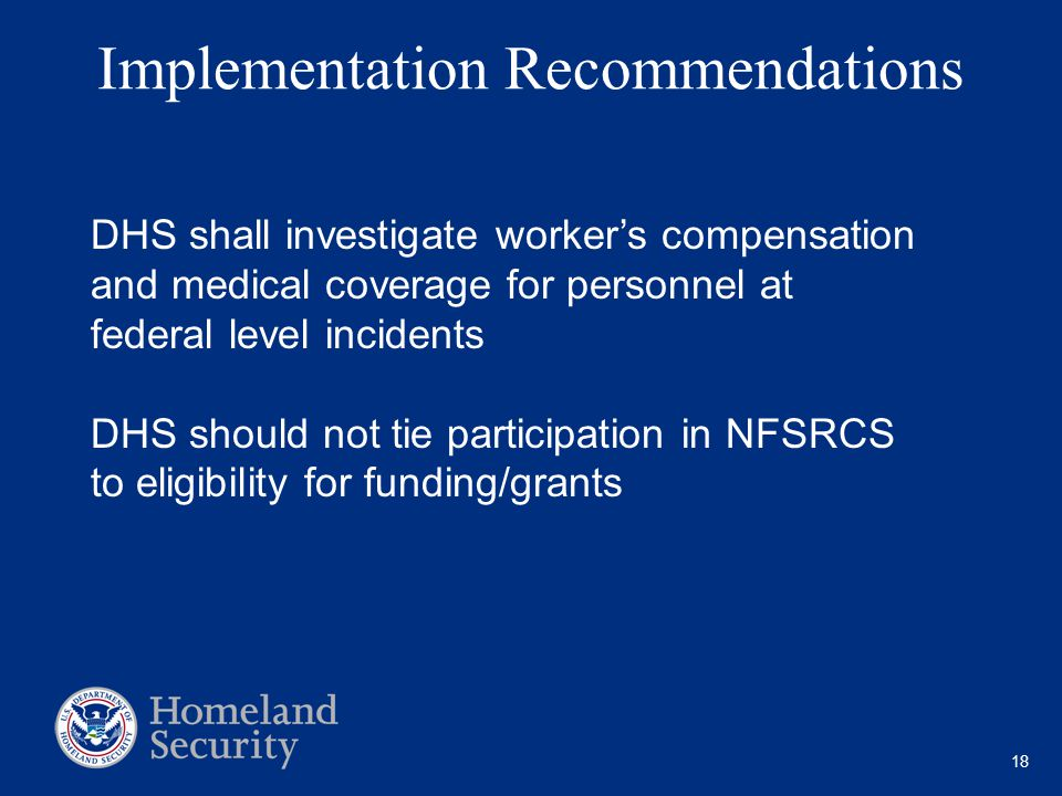 18 Implementation Recommendations DHS shall investigate worker's compensation and medical coverage for personnel at federal level incidents DHS should not tie participation in NFSRCS to eligibility for funding/grants