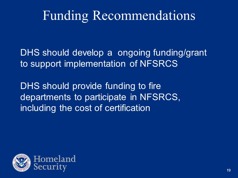 19 Funding Recommendations DHS should develop a ongoing funding/grant to support implementation of NFSRCS DHS should provide funding to fire departments to participate in NFSRCS, including the cost of certification
