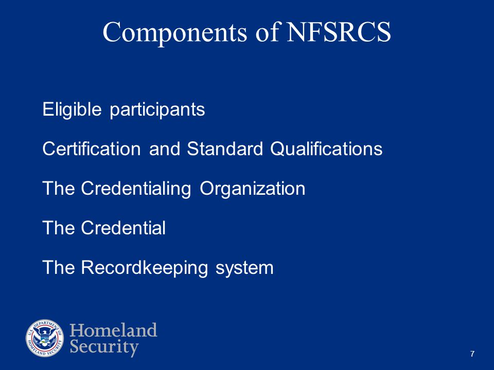 7 Components of NFSRCS Eligible participants Certification and Standard Qualifications The Credentialing Organization The Credential The Recordkeeping system