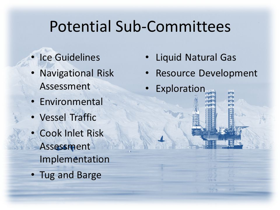 Potential Sub-Committees Ice Guidelines Navigational Risk Assessment Environmental Vessel Traffic Cook Inlet Risk Assessment Implementation Tug and Barge Liquid Natural Gas Resource Development Exploration