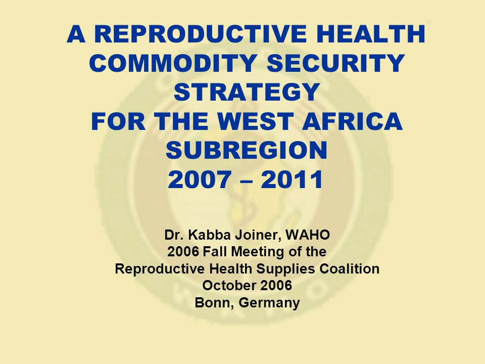 A REPRODUCTIVE HEALTH COMMODITY SECURITY STRATEGY FOR THE WEST AFRICA SUBREGION 2007 – 2011 Dr.
