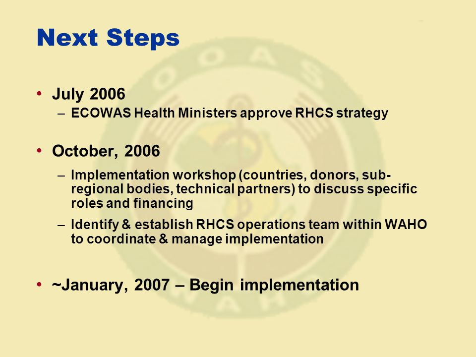 Next Steps July 2006 –ECOWAS Health Ministers approve RHCS strategy October, 2006 –Implementation workshop (countries, donors, sub- regional bodies, technical partners) to discuss specific roles and financing –Identify & establish RHCS operations team within WAHO to coordinate & manage implementation ~January, 2007 – Begin implementation