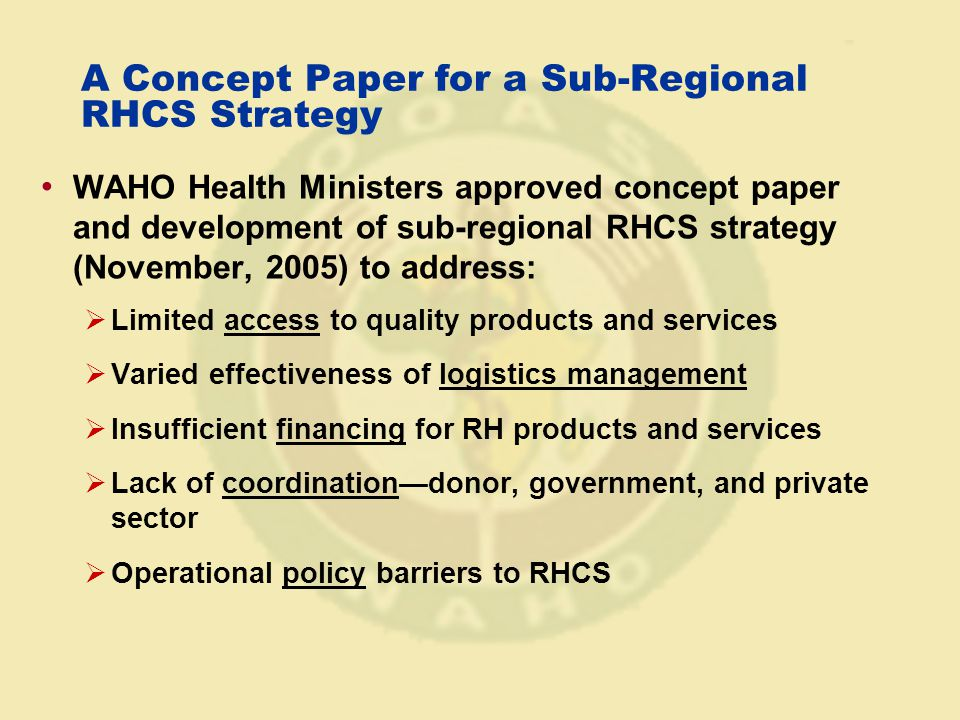 A Concept Paper for a Sub-Regional RHCS Strategy WAHO Health Ministers approved concept paper and development of sub-regional RHCS strategy (November, 2005) to address:  Limited access to quality products and services  Varied effectiveness of logistics management  Insufficient financing for RH products and services  Lack of coordination—donor, government, and private sector  Operational policy barriers to RHCS