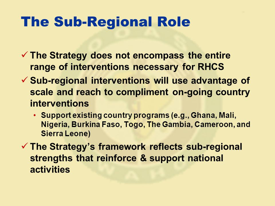 The Sub-Regional Role The Strategy does not encompass the entire range of interventions necessary for RHCS Sub-regional interventions will use advantage of scale and reach to compliment on-going country interventions Support existing country programs (e.g., Ghana, Mali, Nigeria, Burkina Faso, Togo, The Gambia, Cameroon, and Sierra Leone) The Strategy's framework reflects sub-regional strengths that reinforce & support national activities