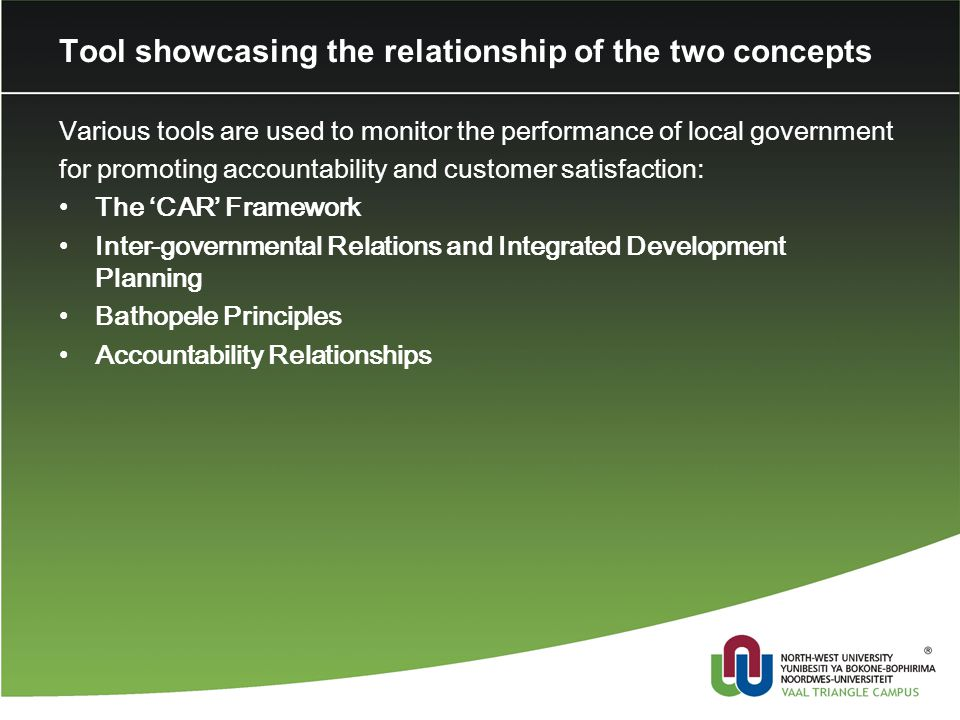 Tool showcasing the relationship of the two concepts Various tools are used to monitor the performance of local government for promoting accountability and customer satisfaction: The 'CAR' Framework Inter-governmental Relations and Integrated Development Planning Bathopele Principles Accountability Relationships