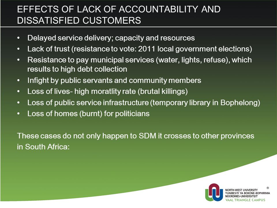 EFFECTS OF LACK OF ACCOUNTABILITY AND DISSATISFIED CUSTOMERS Delayed service delivery; capacity and resources Lack of trust (resistance to vote: 2011 local government elections) Resistance to pay municipal services (water, lights, refuse), which results to high debt collection Infight by public servants and community members Loss of lives- high moratlity rate (brutal killings) Loss of public service infrastructure (temporary library in Bophelong) Loss of homes (burnt) for politicians These cases do not only happen to SDM it crosses to other provinces in South Africa: