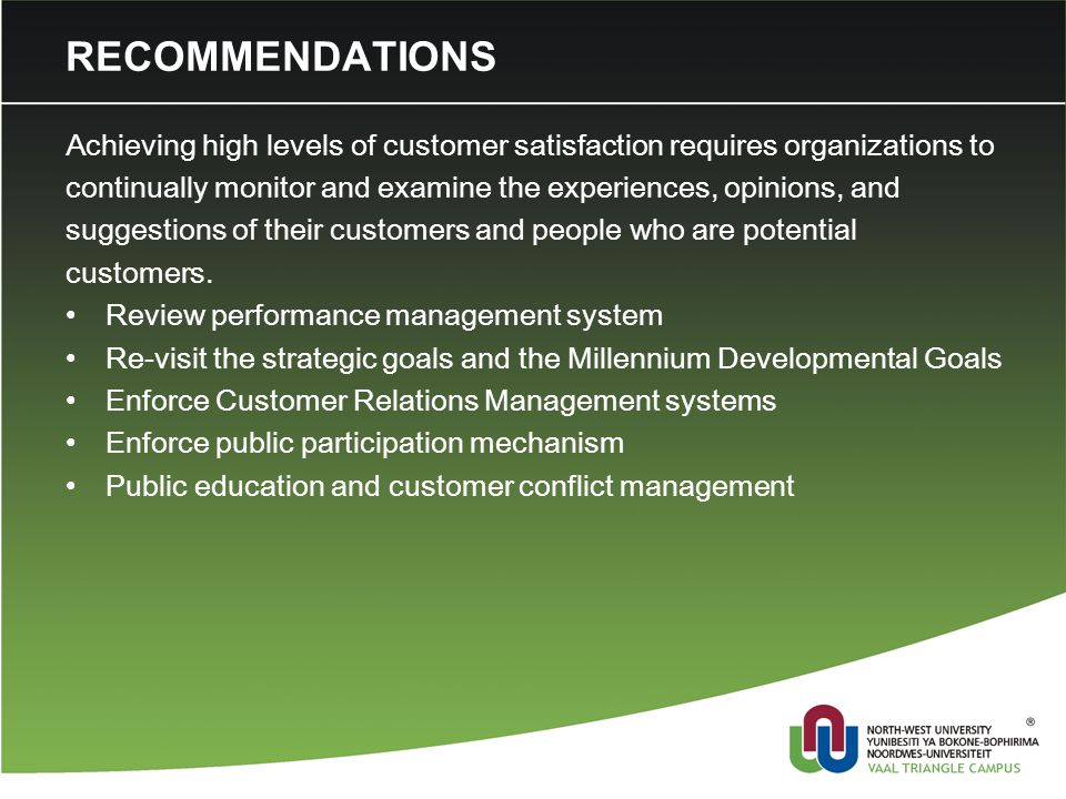 RECOMMENDATIONS Achieving high levels of customer satisfaction requires organizations to continually monitor and examine the experiences, opinions, and suggestions of their customers and people who are potential customers.