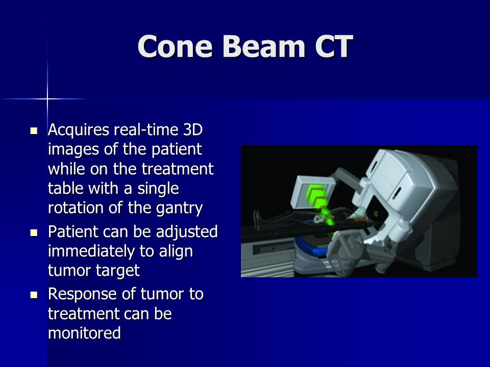 Cone Beam CT Acquires real-time 3D images of the patient while on the treatment table with a single rotation of the gantry Acquires real-time 3D image