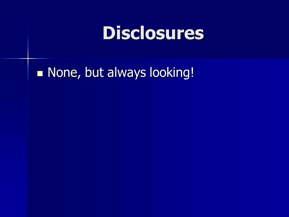 Disclosures None, but always looking! None, but always looking!
