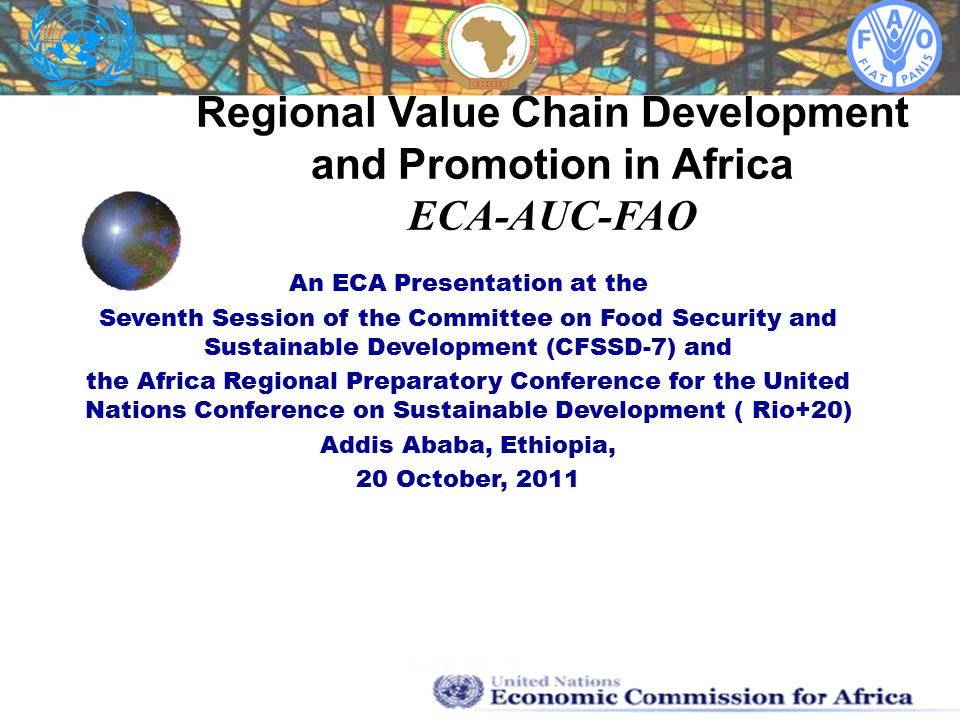 Regional Value Chain Development and Promotion in Africa ECA-AUC-FAO An ECA Presentation at the Seventh Session of the Committee on Food Security and Sustainable Development (CFSSD-7) and the Africa Regional Preparatory Conference for the United Nations Conference on Sustainable Development ( Rio+20) Addis Ababa, Ethiopia, 20 October, 2011