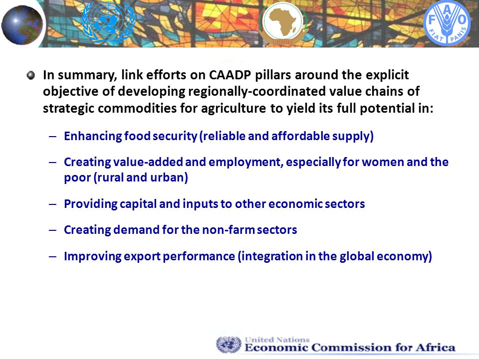 In summary, link efforts on CAADP pillars around the explicit objective of developing regionally-coordinated value chains of strategic commodities for agriculture to yield its full potential in: – Enhancing food security (reliable and affordable supply) – Creating value-added and employment, especially for women and the poor (rural and urban) – Providing capital and inputs to other economic sectors – Creating demand for the non-farm sectors – Improving export performance (integration in the global economy)
