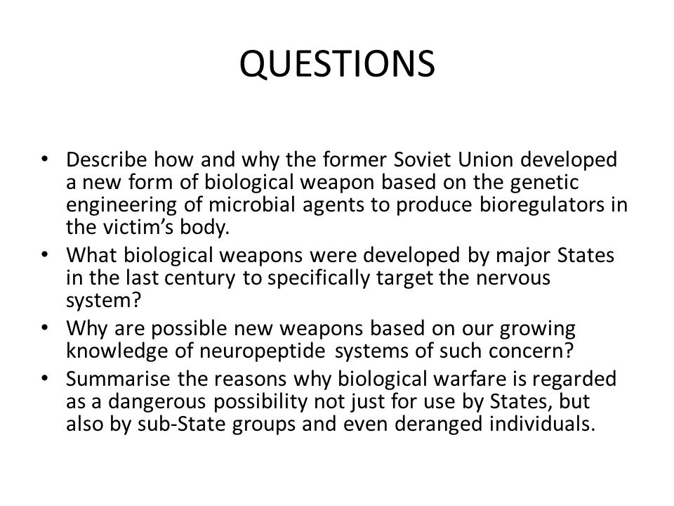 QUESTIONS Describe how and why the former Soviet Union developed a new form of biological weapon based on the genetic engineering of microbial agents to produce bioregulators in the victim's body.