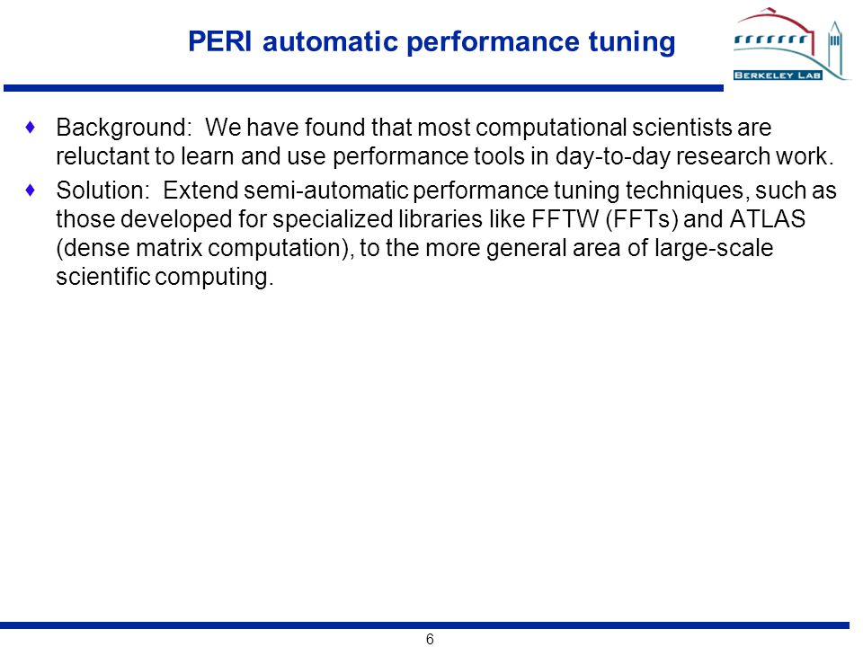 6 PERI automatic performance tuning  Background: We have found that most computational scientists are reluctant to learn and use performance tools in day-to-day research work.
