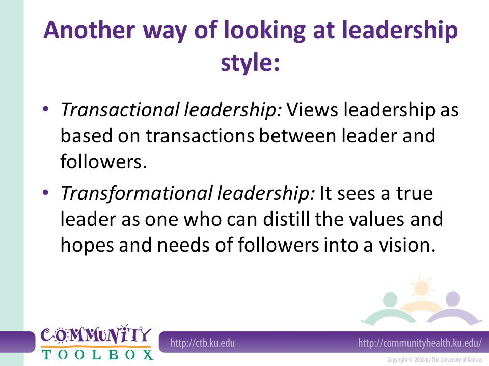Another way of looking at leadership style: Transactional leadership: Views leadership as based on transactions between leader and followers. Transfor