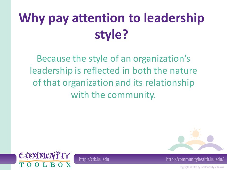 Why pay attention to leadership style? Because the style of an organization's leadership is reflected in both the nature of that organization and its
