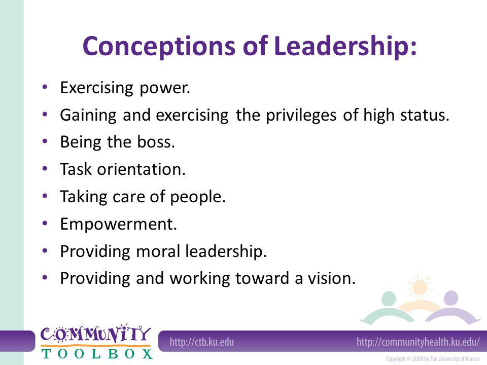 Conceptions of Leadership: Exercising power. Gaining and exercising the privileges of high status. Being the boss. Task orientation. Taking care of pe