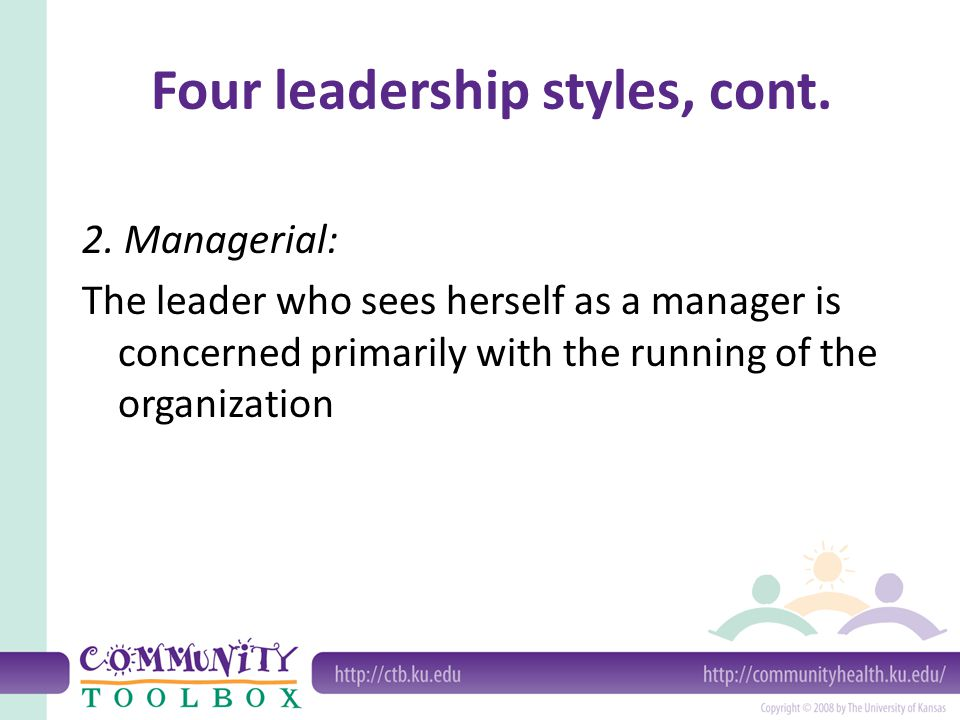 Four leadership styles, cont. 2. Managerial: The leader who sees herself as a manager is concerned primarily with the running of the organization