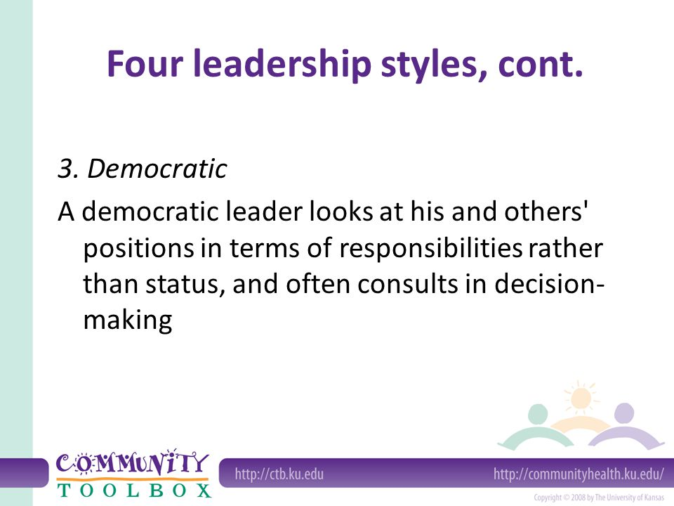 Four leadership styles, cont. 3. Democratic A democratic leader looks at his and others' positions in terms of responsibilities rather than status, an