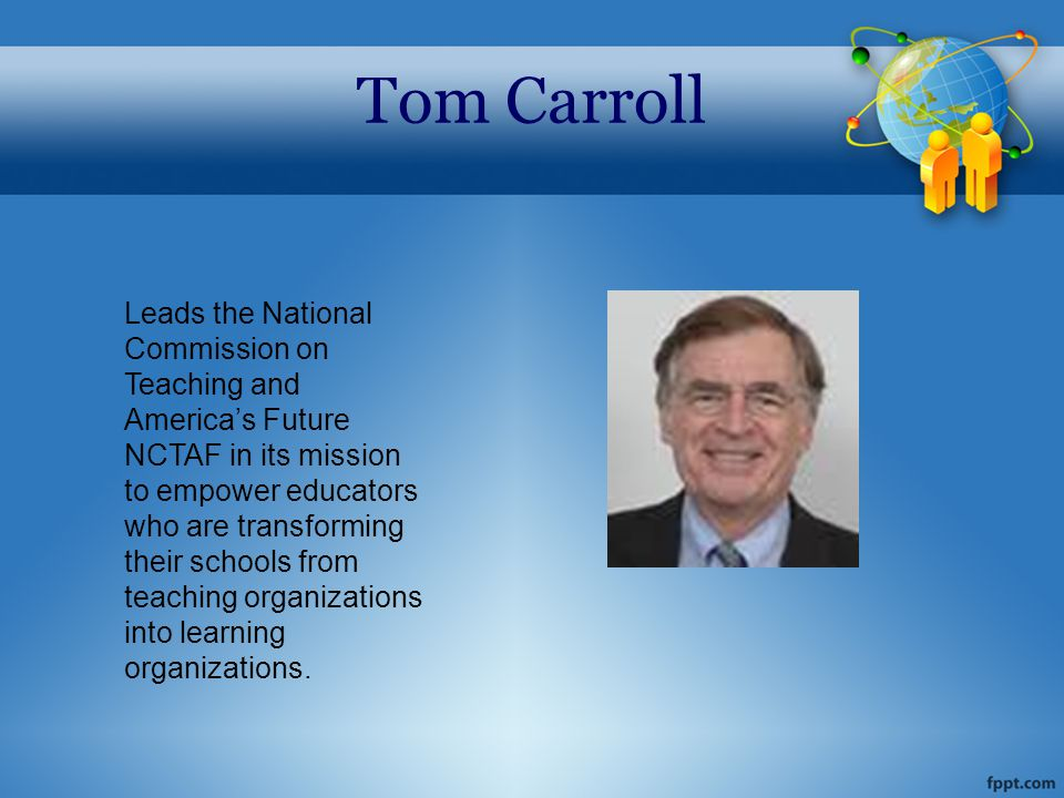 Tom Carroll Leads the National Commission on Teaching and America's Future NCTAF in its mission to empower educators who are transforming their schools from teaching organizations into learning organizations.