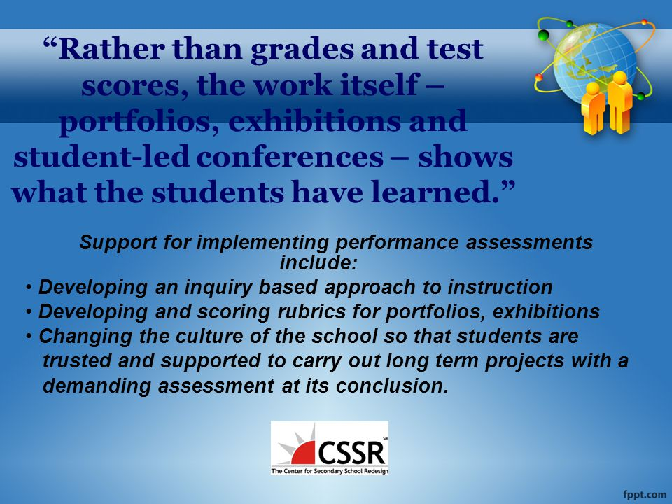 Rather than grades and test scores, the work itself – portfolios, exhibitions and student-led conferences – shows what the students have learned. Support for implementing performance assessments include: Developing an inquiry based approach to instruction Developing and scoring rubrics for portfolios, exhibitions Changing the culture of the school so that students are trusted and supported to carry out long term projects with a demanding assessment at its conclusion.