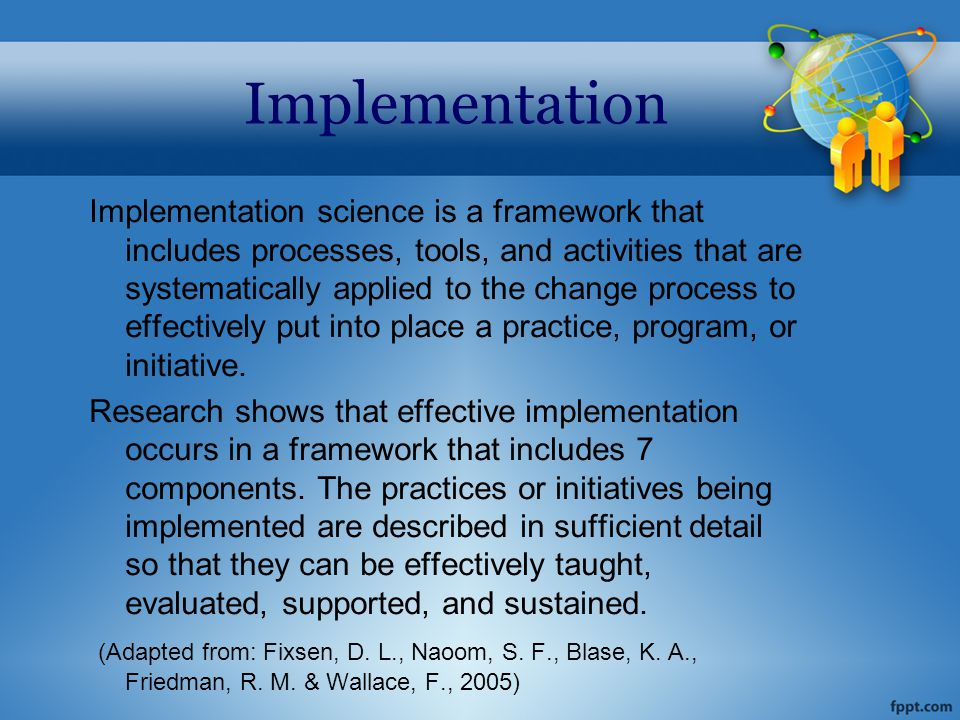 Implementation Implementation science is a framework that includes processes, tools, and activities that are systematically applied to the change process to effectively put into place a practice, program, or initiative.