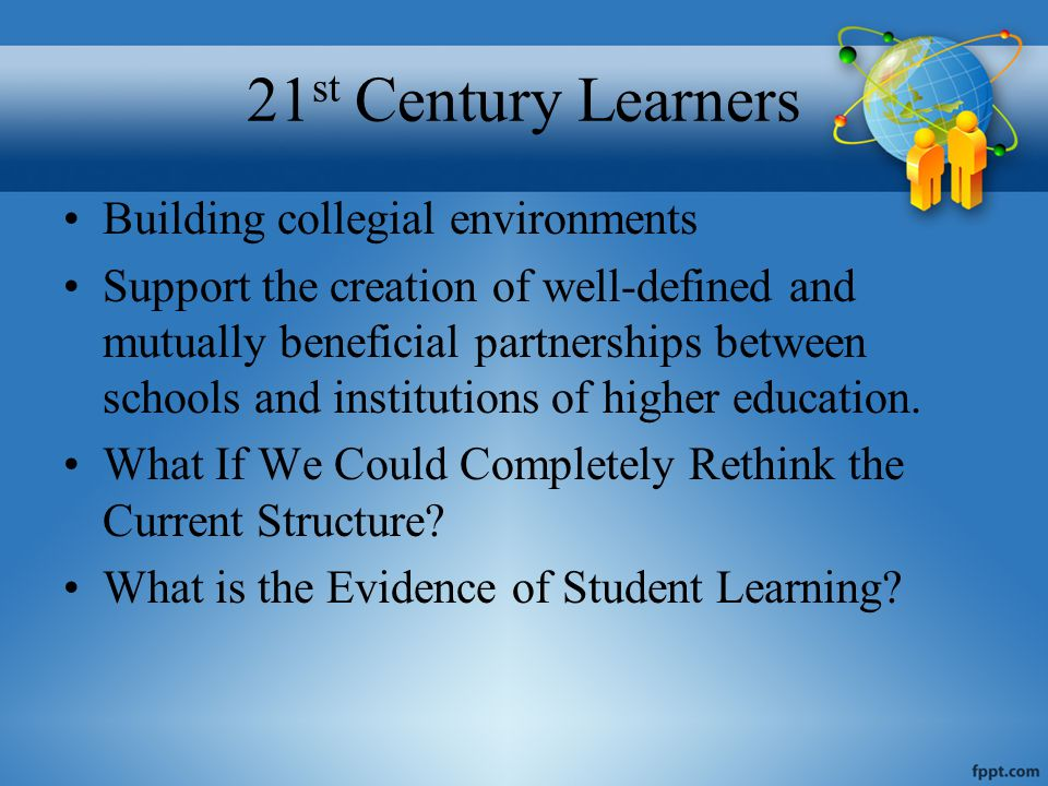 21 st Century Learners Building collegial environments Support the creation of well-defined and mutually beneficial partnerships between schools and institutions of higher education.