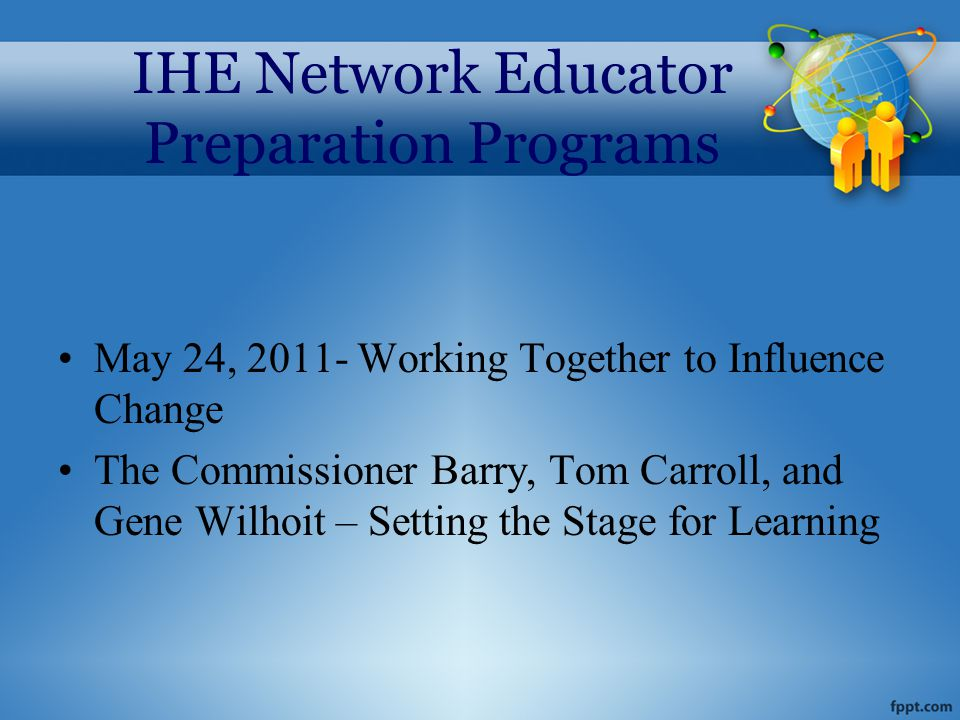 IHE Network Educator Preparation Programs May 24, 2011- Working Together to Influence Change The Commissioner Barry, Tom Carroll, and Gene Wilhoit – Setting the Stage for Learning