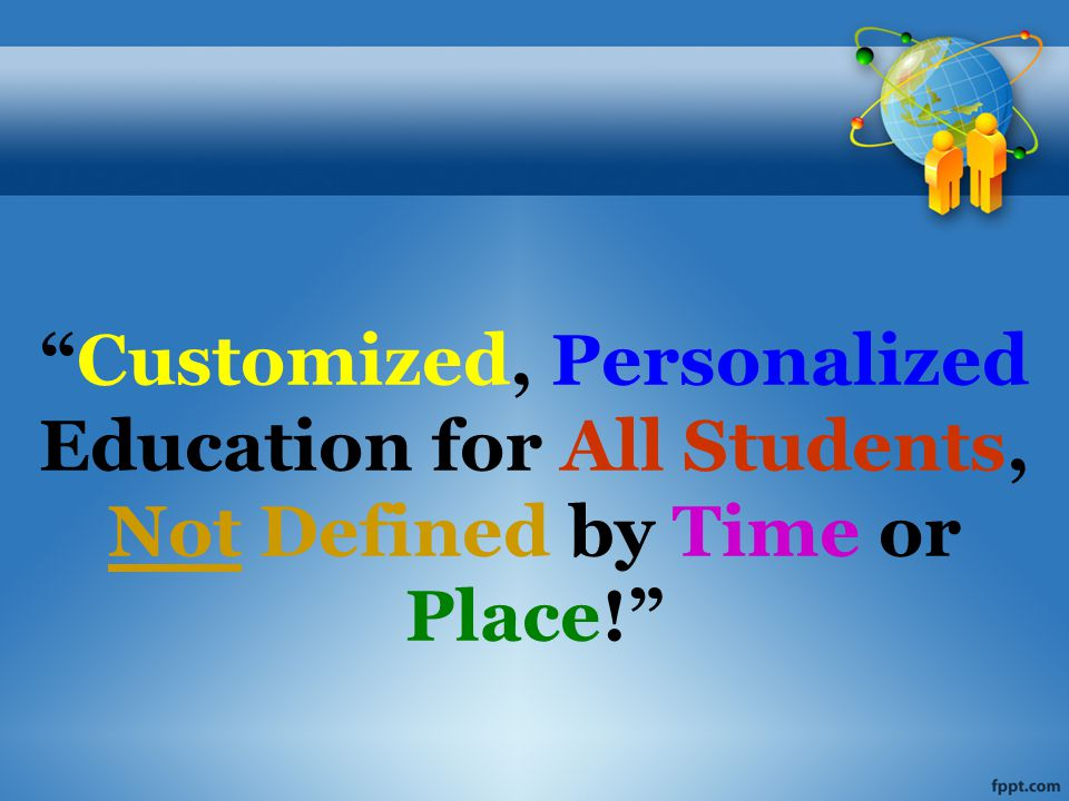 Customized, Personalized Education for All Students, Not Defined by Time or Place!