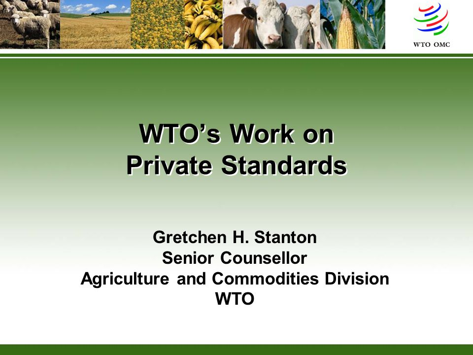 WTO's Work on Private Standards Gretchen H. Stanton Senior Counsellor Agriculture and Commodities Division WTO