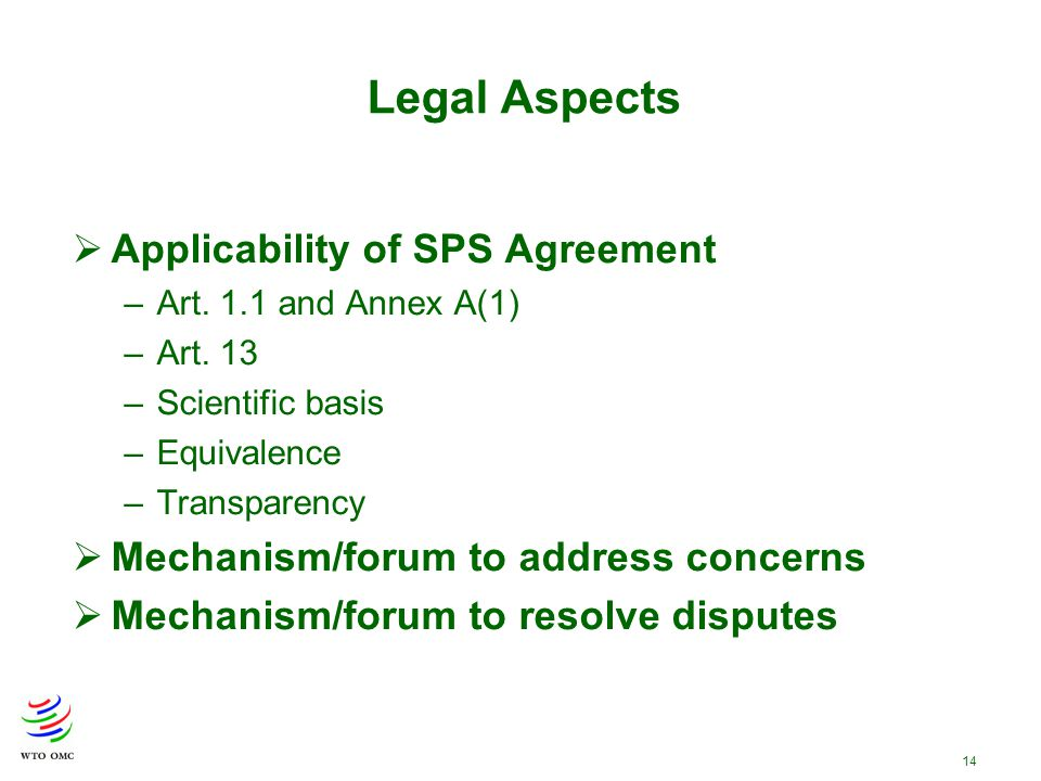 14  Applicability of SPS Agreement –Art. 1.1 and Annex A(1) –Art. 13 –Scientific basis –Equivalence –Transparency  Mechanism/forum to address concer