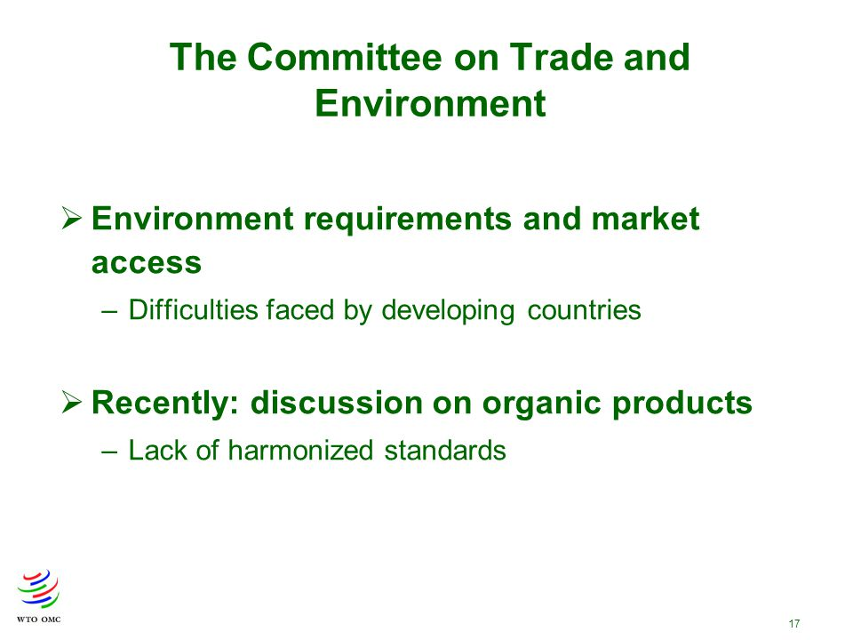 17 The Committee on Trade and Environment  Environment requirements and market access –Difficulties faced by developing countries  Recently: discuss