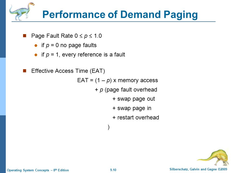 9.10 Silberschatz, Galvin and Gagne ©2009 Operating System Concepts – 8 th Edition Performance of Demand Paging Page Fault Rate 0  p  1.0 if p = 0 no page faults if p = 1, every reference is a fault Effective Access Time (EAT) EAT = (1 – p) x memory access + p (page fault overhead + swap page out + swap page in + restart overhead )