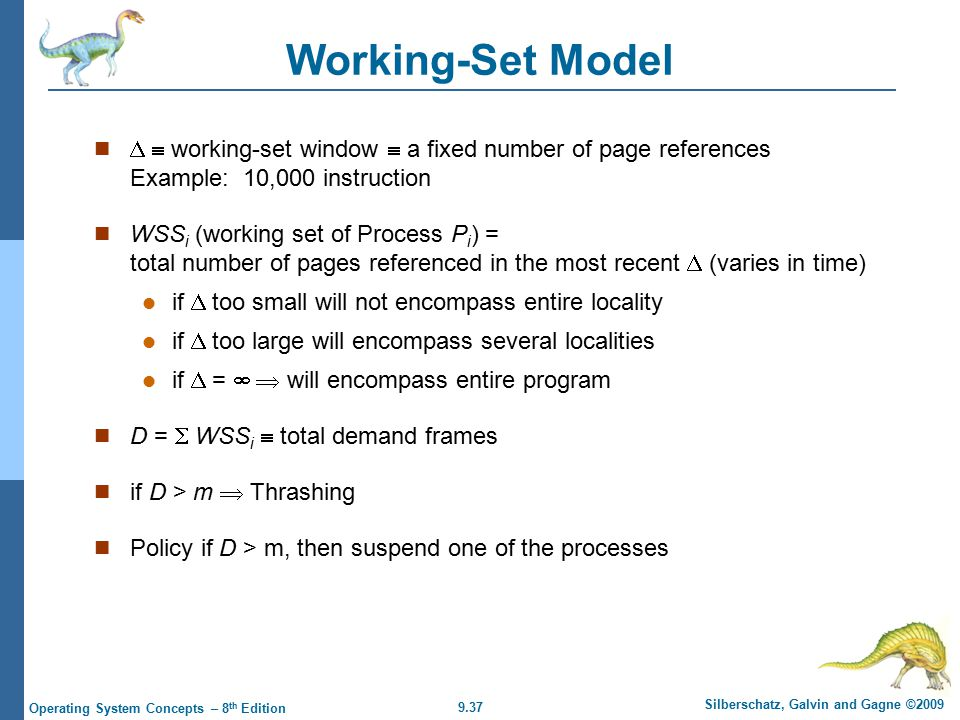 9.37 Silberschatz, Galvin and Gagne ©2009 Operating System Concepts – 8 th Edition Working-Set Model   working-set window  a fixed number of page references Example: 10,000 instruction WSS i (working set of Process P i ) = total number of pages referenced in the most recent  (varies in time) if  too small will not encompass entire locality if  too large will encompass several localities if  =   will encompass entire program D =  WSS i  total demand frames if D > m  Thrashing Policy if D > m, then suspend one of the processes