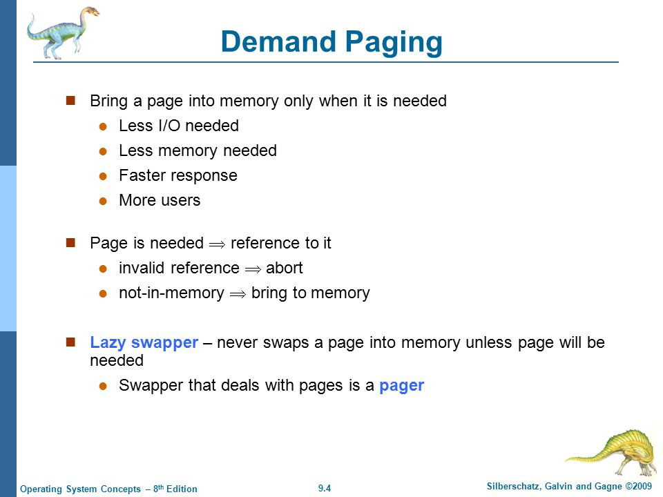 9.4 Silberschatz, Galvin and Gagne ©2009 Operating System Concepts – 8 th Edition Demand Paging Bring a page into memory only when it is needed Less I/O needed Less memory needed Faster response More users Page is needed  reference to it invalid reference  abort not-in-memory  bring to memory Lazy swapper – never swaps a page into memory unless page will be needed Swapper that deals with pages is a pager