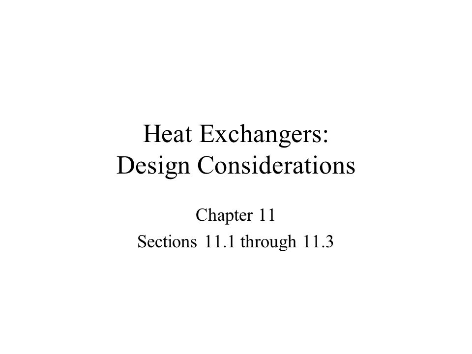 Heat Exchangers: Design Considerations Chapter 11 Sections 11.1 through 11.3