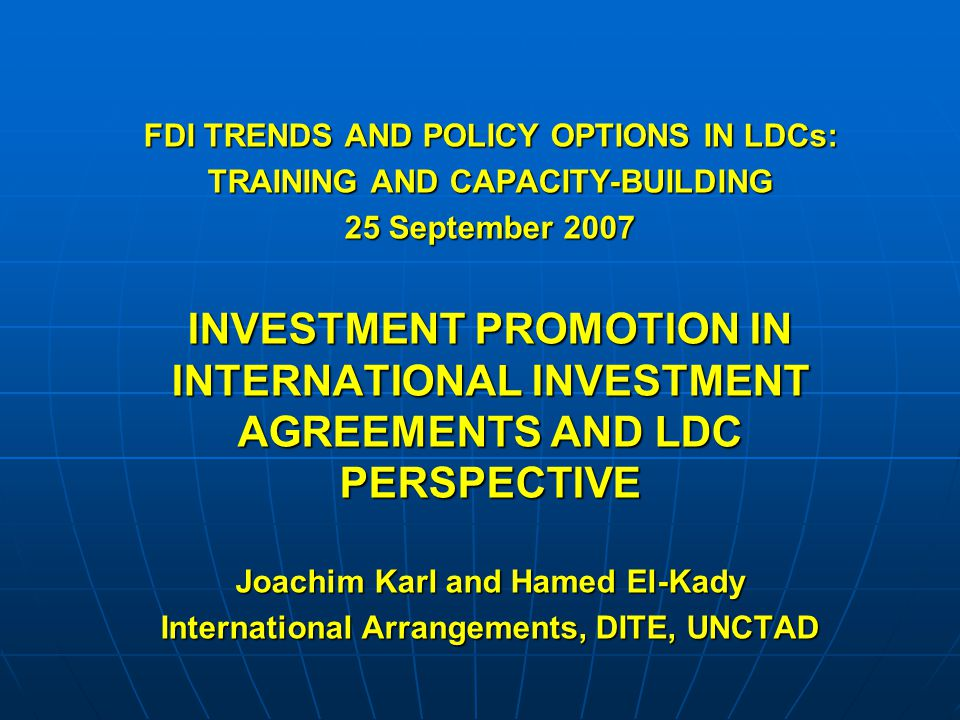 FDI TRENDS AND POLICY OPTIONS IN LDCs: TRAINING AND CAPACITY-BUILDING 25 September 2007 INVESTMENT PROMOTION IN INTERNATIONAL INVESTMENT AGREEMENTS AND LDC PERSPECTIVE Joachim Karl and Hamed El-Kady International Arrangements, DITE, UNCTAD