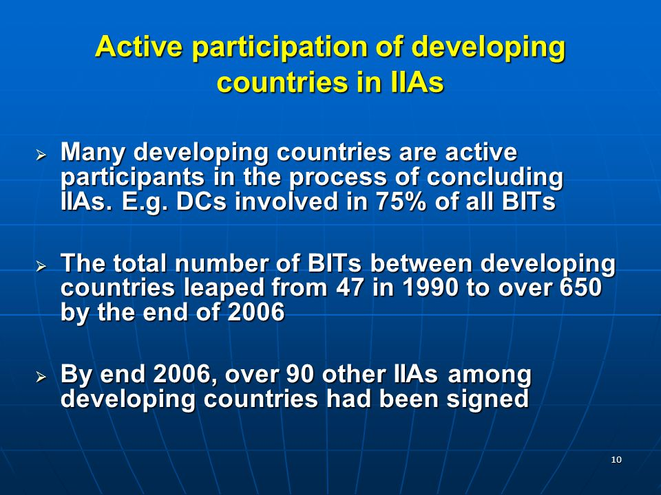 10 Active participation of developing countries in IIAs  Many developing countries are active participants in the process of concluding IIAs. E.g. DC