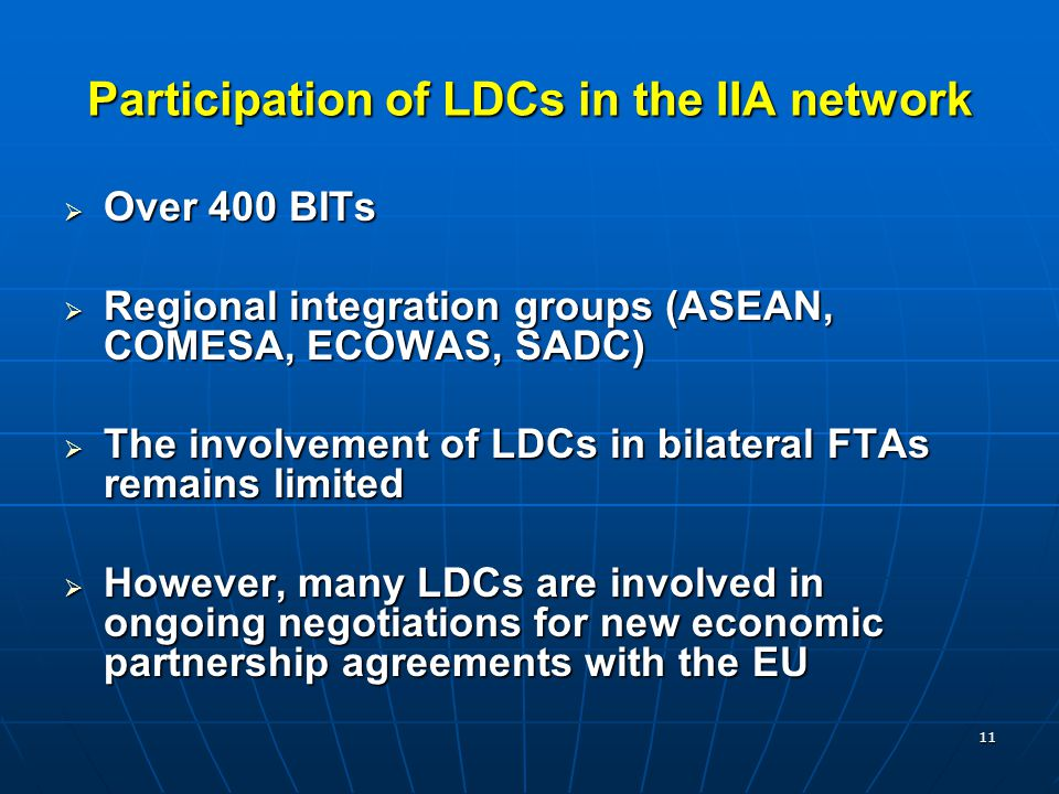 11 Participation of LDCs in the IIA network  Over 400 BITs  Regional integration groups (ASEAN, COMESA, ECOWAS, SADC)  The involvement of LDCs in bilateral FTAs remains limited  However, many LDCs are involved in ongoing negotiations for new economic partnership agreements with the EU