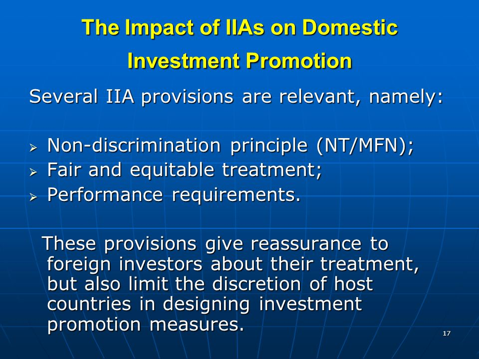 17 The Impact of IIAs on Domestic Investment Promotion Several IIA provisions are relevant, namely:  Non-discrimination principle (NT/MFN);  Fair and equitable treatment;  Performance requirements.