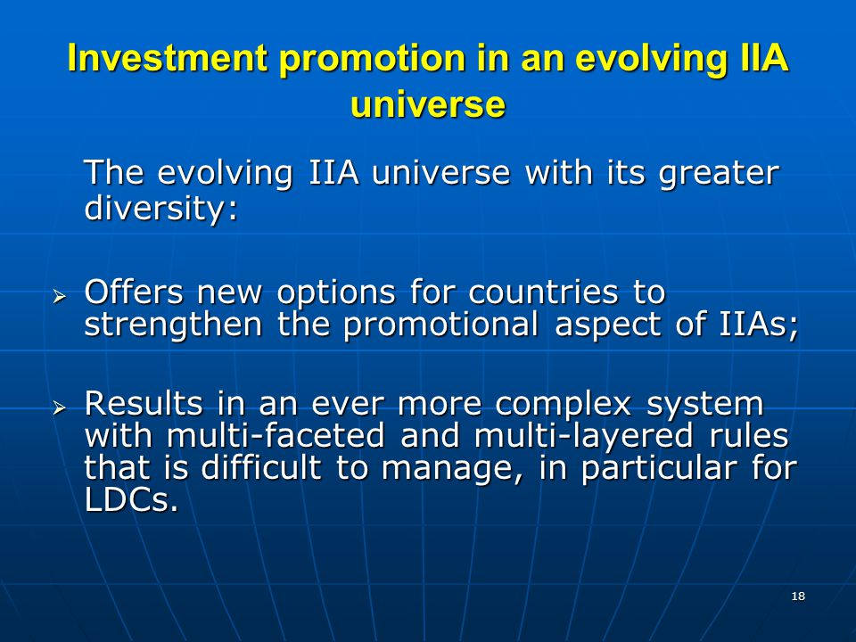 18 Investment promotion in an evolving IIA universe The evolving IIA universe with its greater diversity:  Offers new options for countries to strengthen the promotional aspect of IIAs;  Results in an ever more complex system with multi-faceted and multi-layered rules that is difficult to manage, in particular for LDCs.