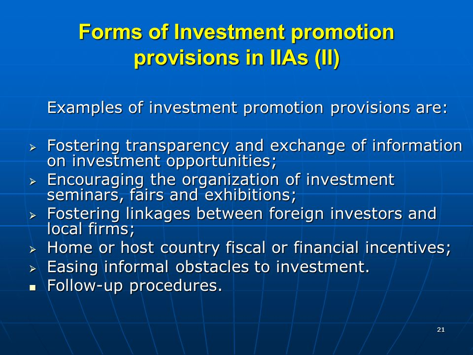 21 Forms of Investment promotion provisions in IIAs (II) Examples of investment promotion provisions are:  Fostering transparency and exchange of information on investment opportunities;  Encouraging the organization of investment seminars, fairs and exhibitions;  Fostering linkages between foreign investors and local firms;  Home or host country fiscal or financial incentives;  Easing informal obstacles to investment.