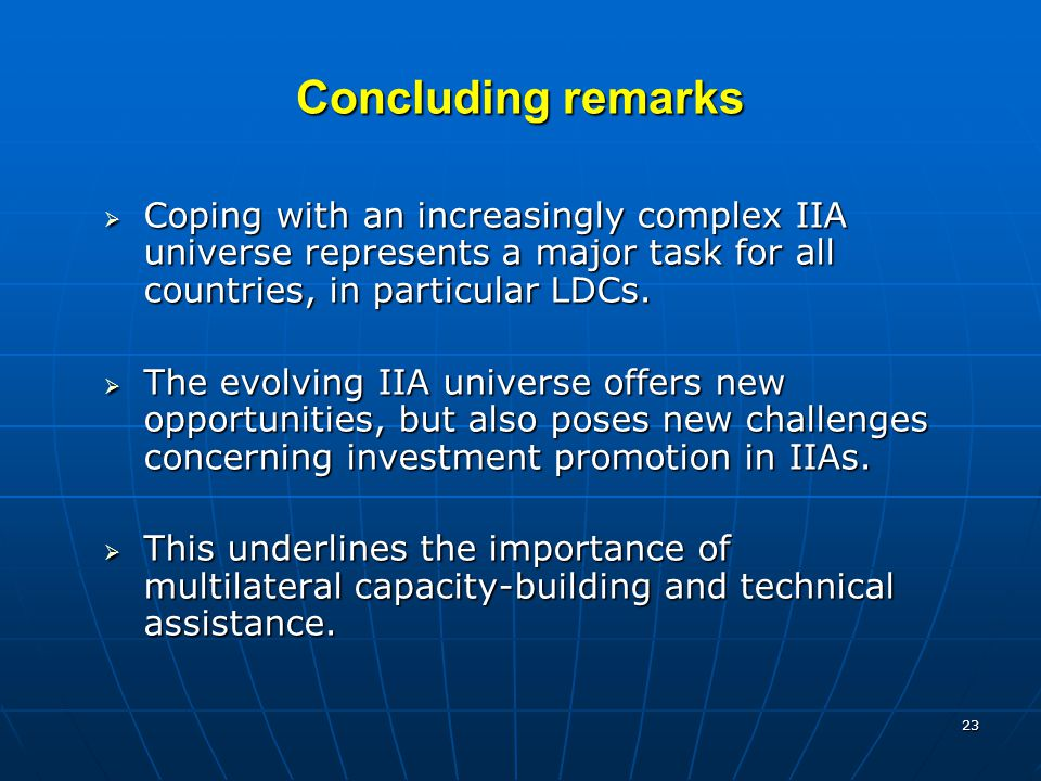 23 Concluding remarks  Coping with an increasingly complex IIA universe represents a major task for all countries, in particular LDCs.